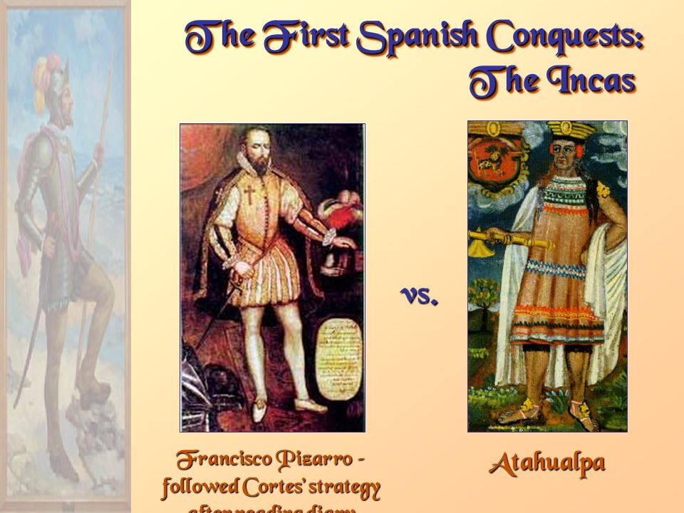 Francisco Pizarro – followed Cortes' strategy after reading diary The First Spanish Conquests: The Incas Atahualpa vs.