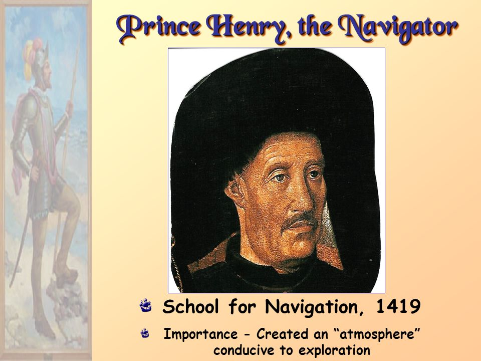 Prince Henry, the Navigator School for Navigation, 1419 Importance - Created an atmosphere conducive to exploration