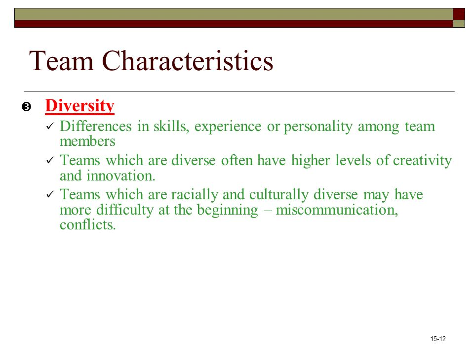 15-12 Team Characteristics  Diversity Differences in skills, experience or personality among team members Teams which are diverse often have higher levels of creativity and innovation.
