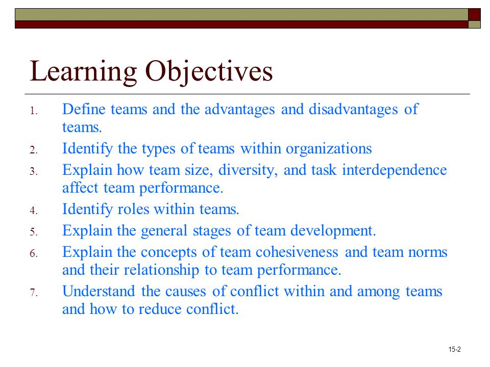 15-2 Learning Objectives 1. Define teams and the advantages and disadvantages of teams.