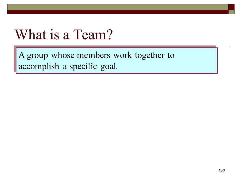 15-3 What is a Team A group whose members work together to accomplish a specific goal.