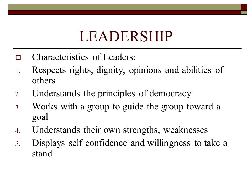 LEADERSHIP  Characteristics of Leaders: 1. Respects rights, dignity, opinions and abilities of others 2. Understands the principles of democracy 3. W