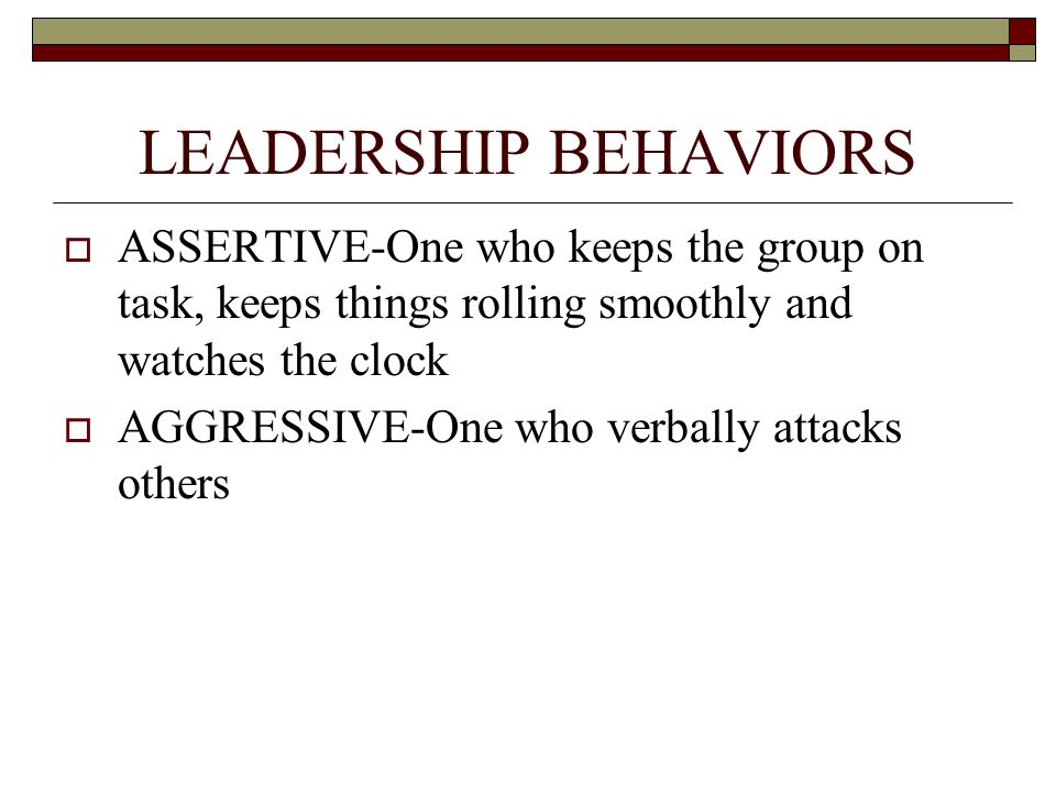 LEADERSHIP BEHAVIORS  ASSERTIVE-One who keeps the group on task, keeps things rolling smoothly and watches the clock  AGGRESSIVE-One who verbally at