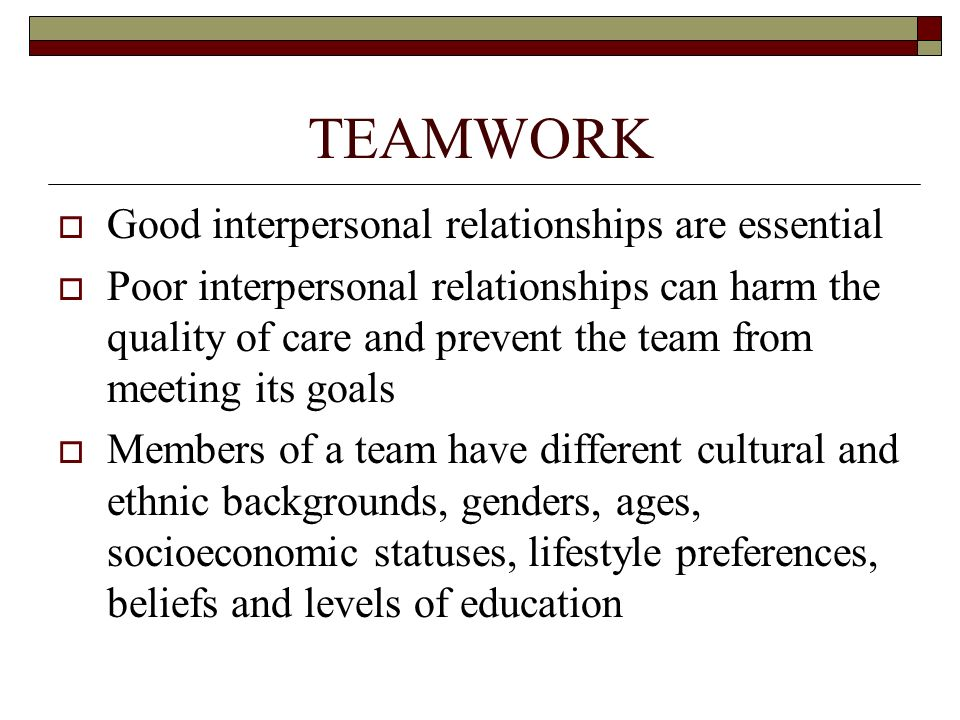 TEAMWORK  Good interpersonal relationships are essential  Poor interpersonal relationships can harm the quality of care and prevent the team from me