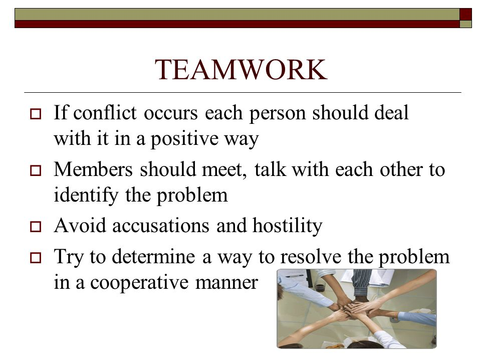 TEAMWORK  If conflict occurs each person should deal with it in a positive way  Members should meet, talk with each other to identify the problem 