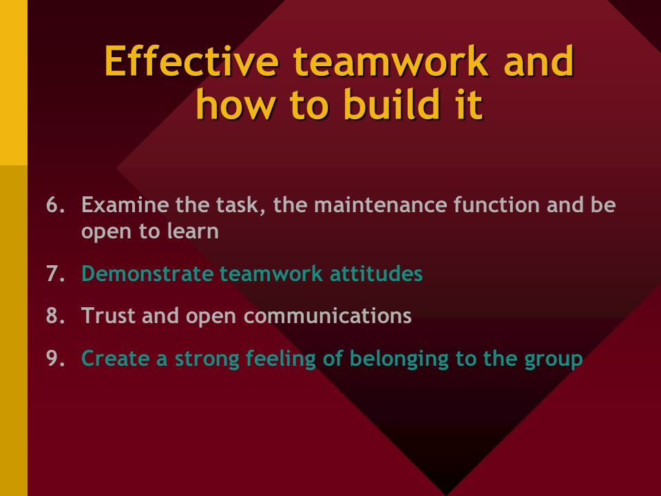 Effective teamwork and how to build it 6.Examine the task, the maintenance function and be open to learn 7.Demonstrate teamwork attitudes 8.Trust and open communications 9.Create a strong feeling of belonging to the group