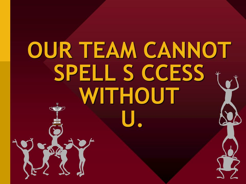 OUR TEAM CANNOT SPELL S CCESS WITHOUT U.