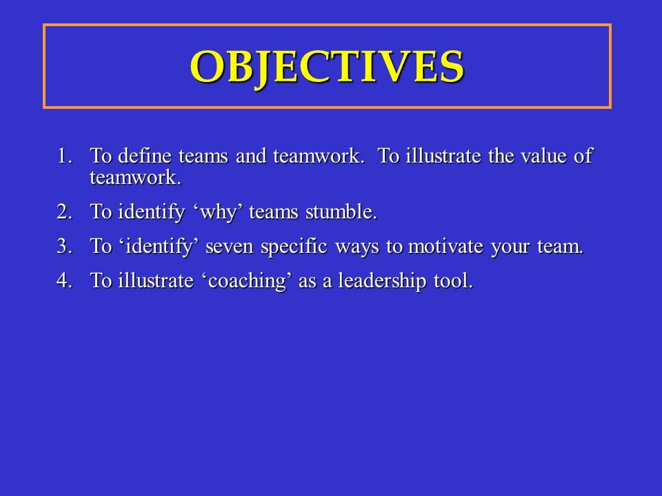 1.To define teams and teamwork. To illustrate the value of teamwork. 2.To identify 'why' teams stumble. 3.To 'identify' seven specific ways to motivat