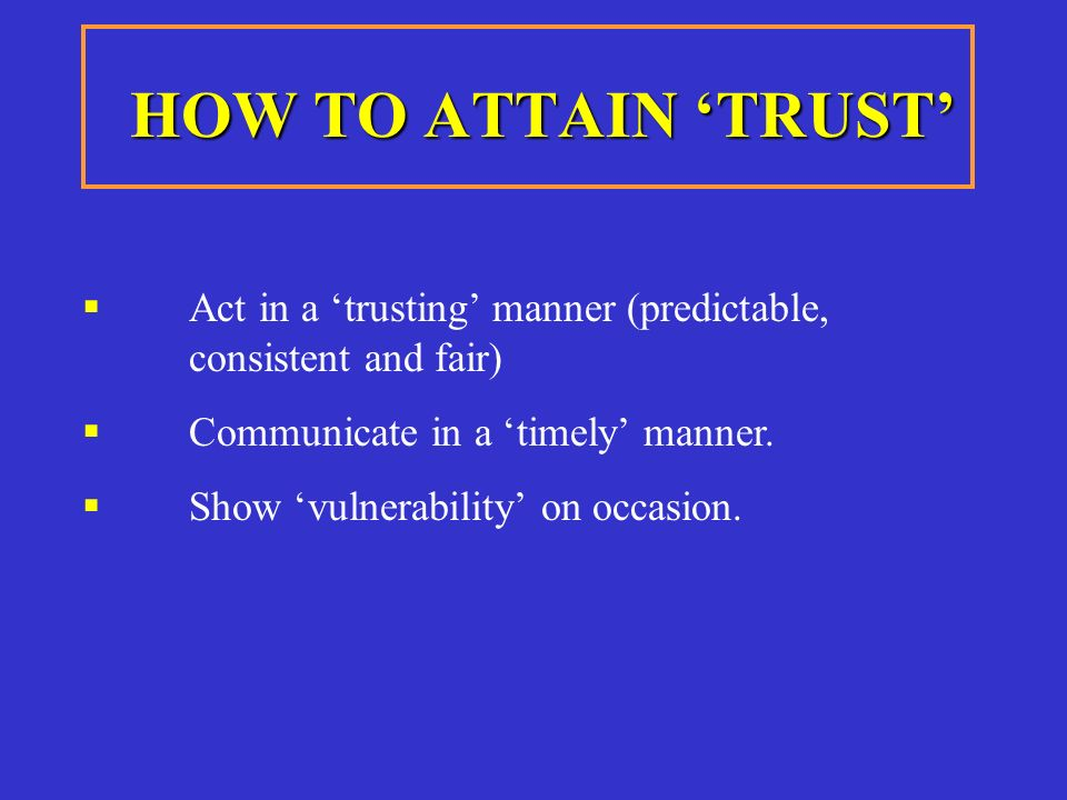 HOW TO ATTAIN 'TRUST'  Act in a 'trusting' manner (predictable, consistent and fair)  Communicate in a 'timely' manner.