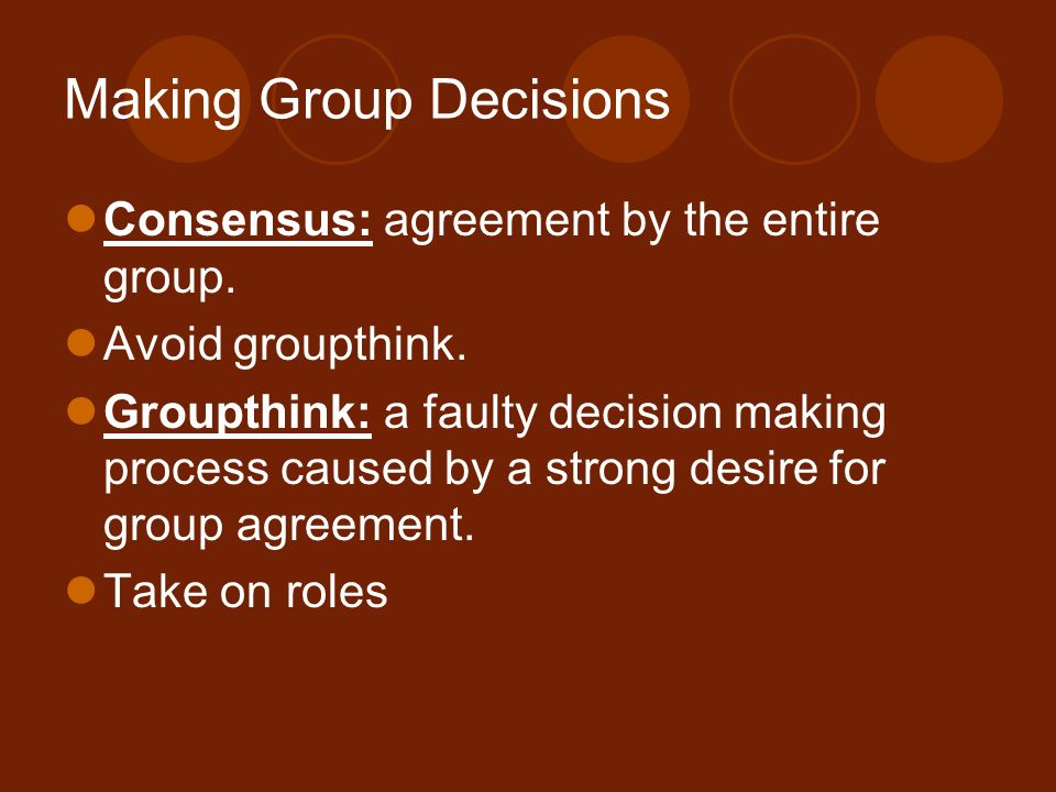 Making Group Decisions Consensus: agreement by the entire group. Avoid groupthink. Groupthink: a faulty decision making process caused by a strong des
