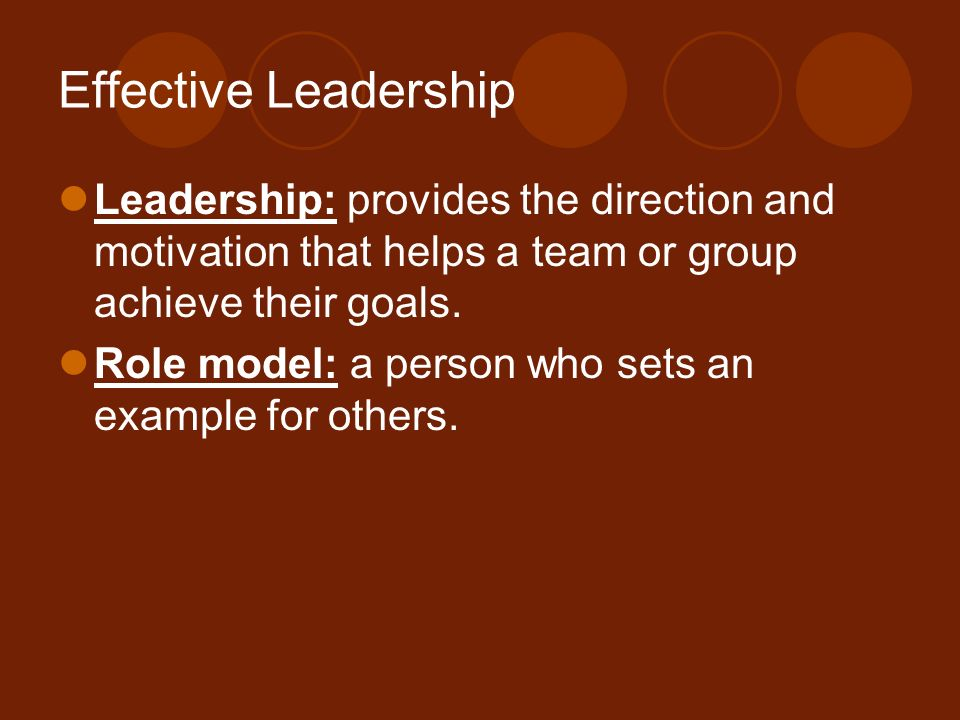Effective Leadership Leadership: provides the direction and motivation that helps a team or group achieve their goals. Role model: a person who sets a