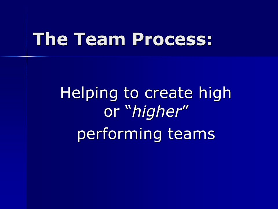"The Team Process: Helping to create high or ""higher"" performing teams"