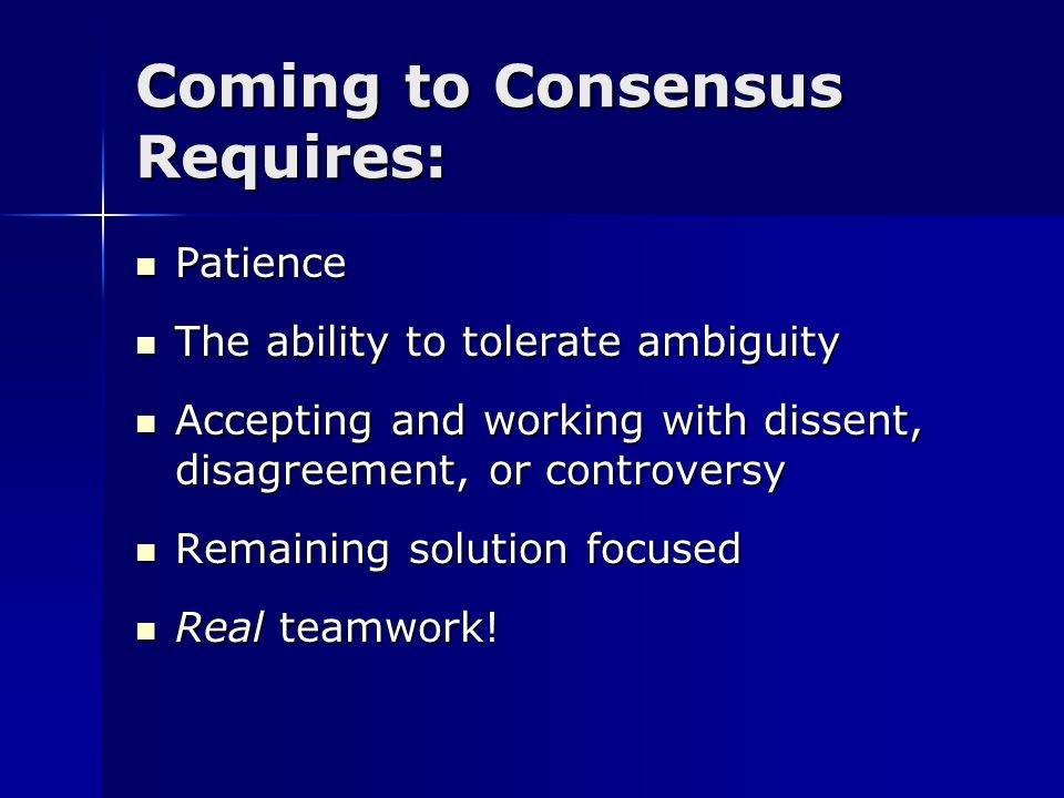 Coming to Consensus Requires: Patience Patience The ability to tolerate ambiguity The ability to tolerate ambiguity Accepting and working with dissent
