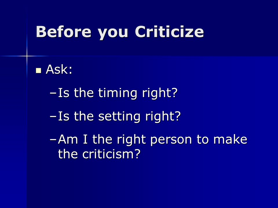 Before you Criticize Ask: Ask: –Is the timing right? –Is the setting right? –Am I the right person to make the criticism?