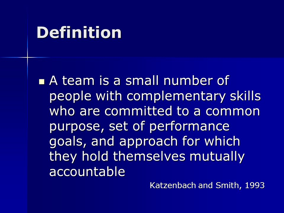 Definition A team is a small number of people with complementary skills who are committed to a common purpose, set of performance goals, and approach