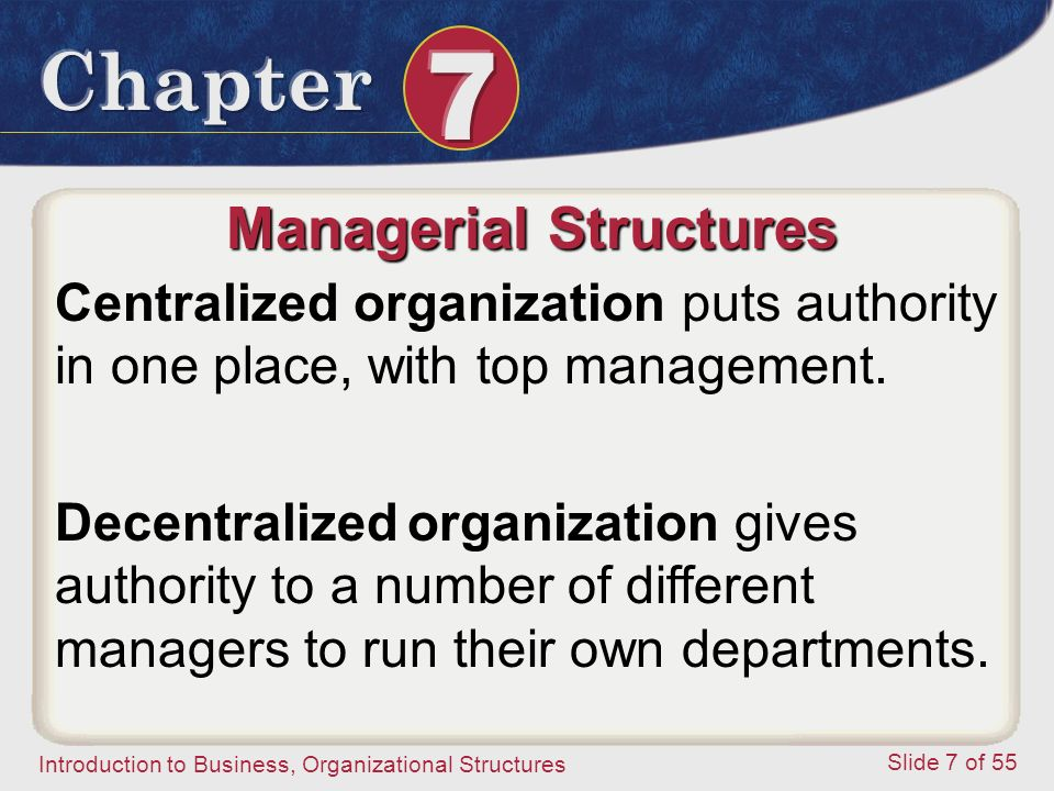 Introduction to Business, Organizational Structures Slide 7 of 55 Managerial Structures Centralized organization puts authority in one place, with top