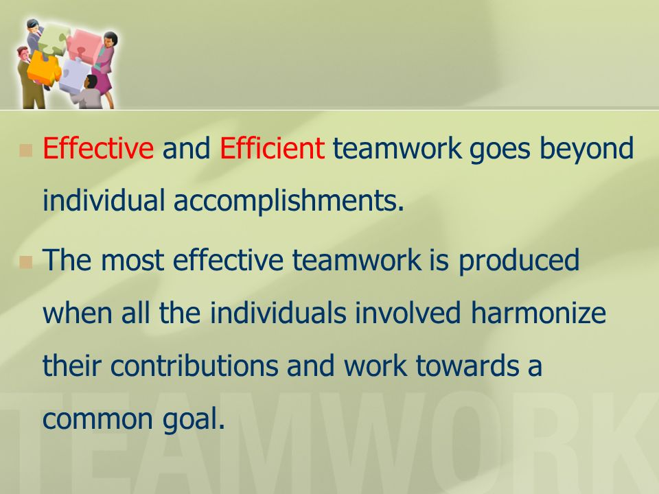 Effective and Efficient teamwork goes beyond individual accomplishments. The most effective teamwork is produced when all the individuals involved har