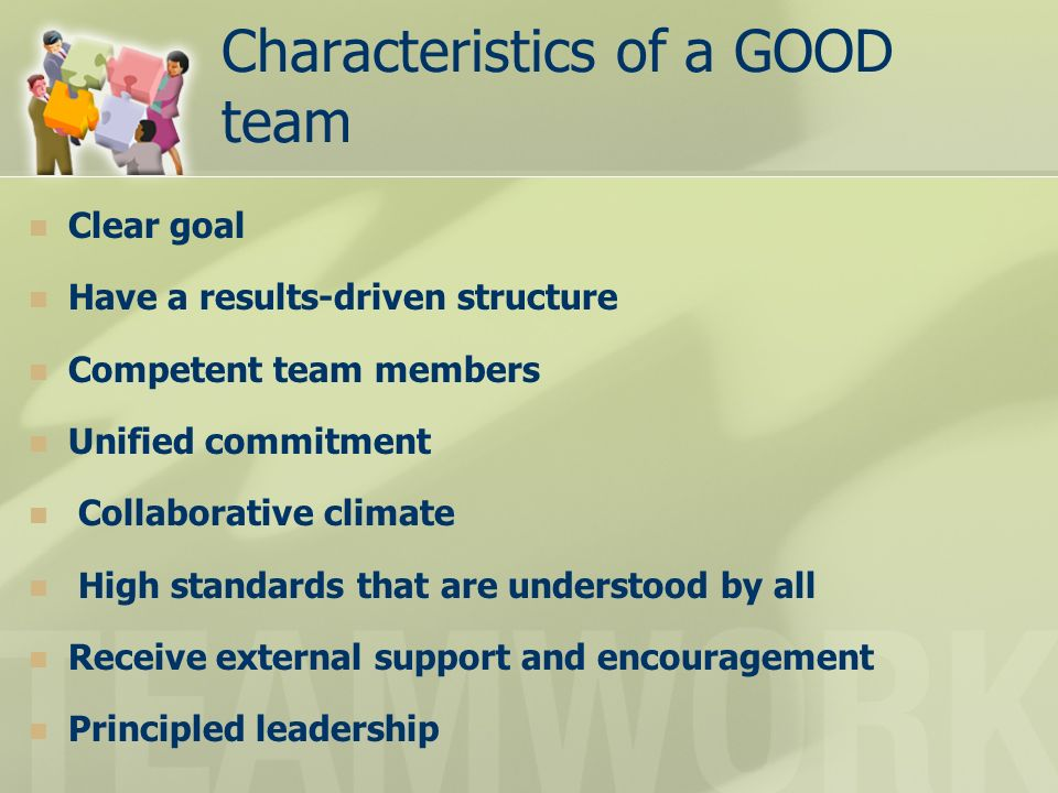 Characteristics of a GOOD team Clear goal Have a results-driven structure Competent team members Unified commitment Collaborative climate High standards that are understood by all Receive external support and encouragement Principled leadership