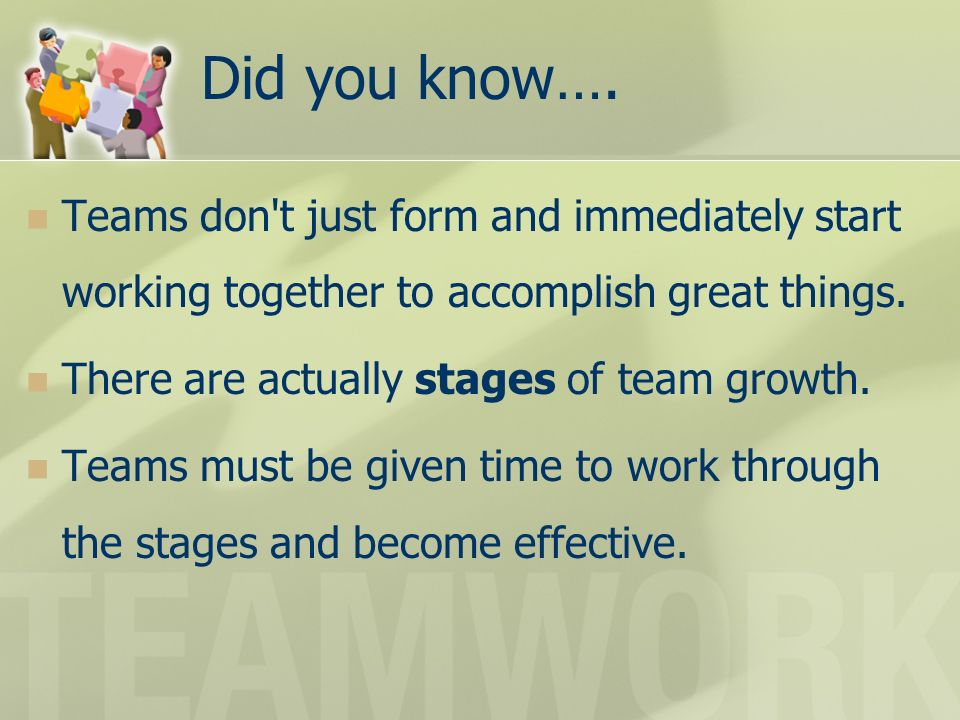 Did you know…. Teams don't just form and immediately start working together to accomplish great things. There are actually stages of team growth. Team