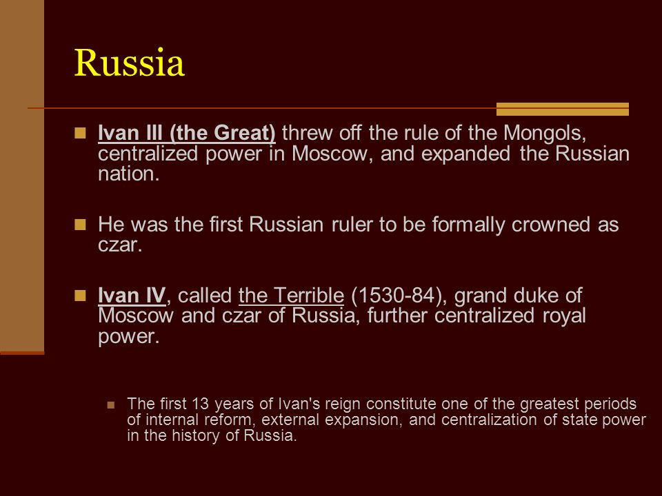 Russia Ivan III (the Great) threw off the rule of the Mongols, centralized power in Moscow, and expanded the Russian nation.