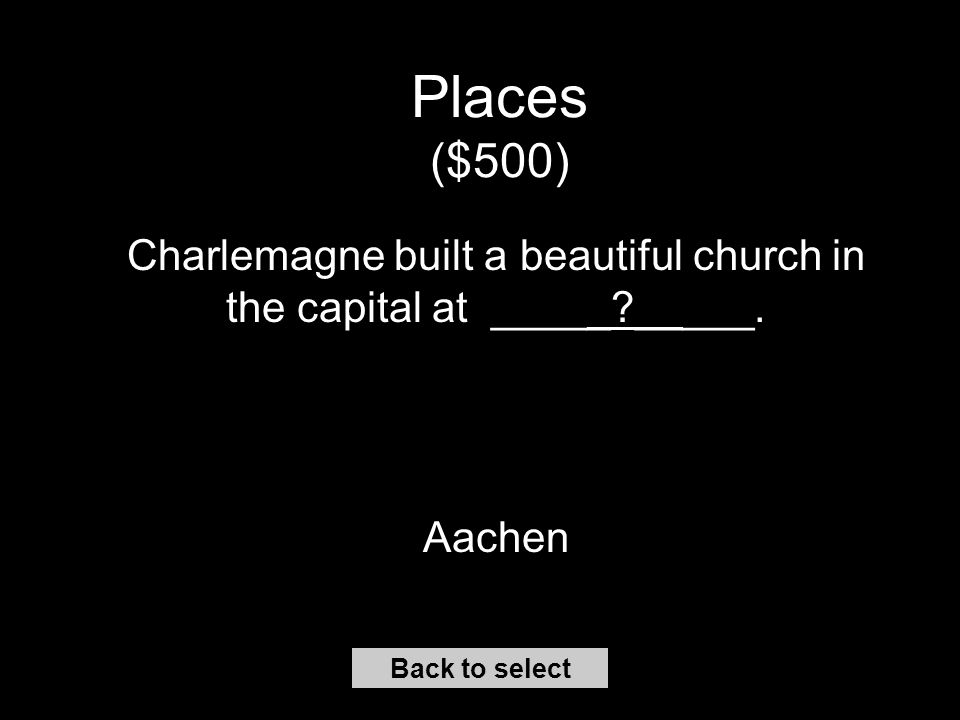 Places ($400) The Pope headed the Church in the city of ____ _____. Rome Back to select