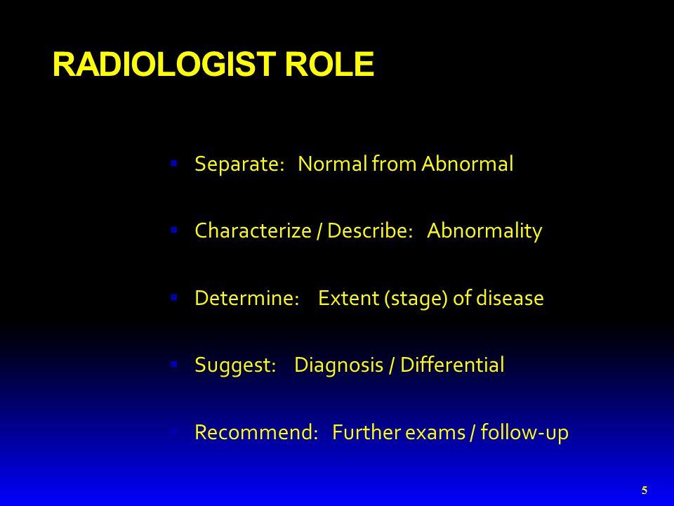 RADIOLOGIST ROLE  Separate: Normal from Abnormal  Characterize / Describe: Abnormality  Determine: Extent (stage) of disease  Suggest: Diagnosis / Differential  Recommend: Further exams / follow-up 5