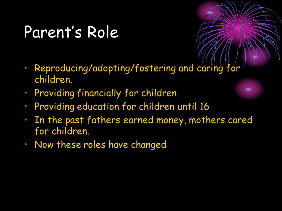 Parent's Role Reproducing/adopting/fostering and caring for children.