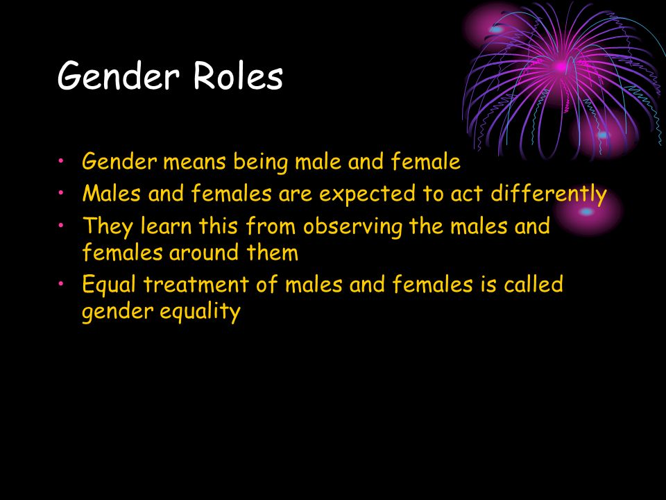 Gender Roles Gender means being male and female Males and females are expected to act differently They learn this from observing the males and females around them Equal treatment of males and females is called gender equality