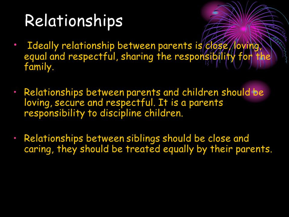 Relationships Ideally relationship between parents is close, loving, equal and respectful, sharing the responsibility for the family. Relationships be