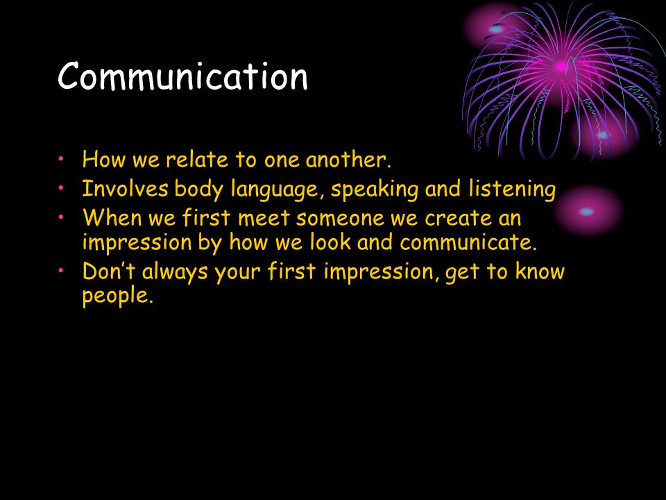 Communication How we relate to one another. Involves body language, speaking and listening When we first meet someone we create an impression by how w