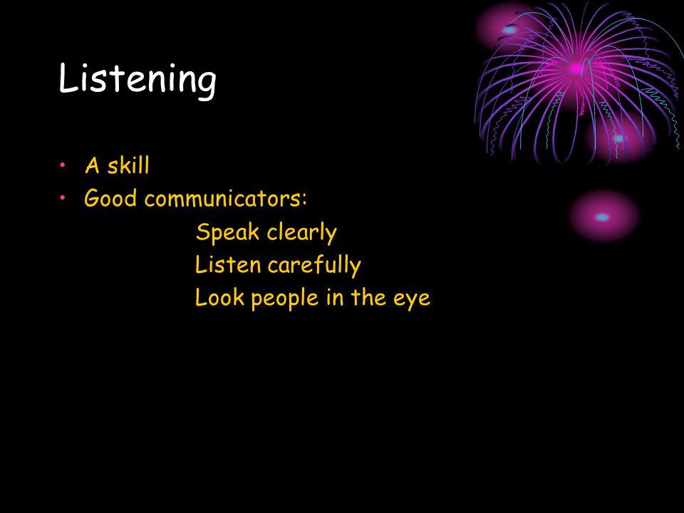 Listening A skill Good communicators: Speak clearly Listen carefully Look people in the eye