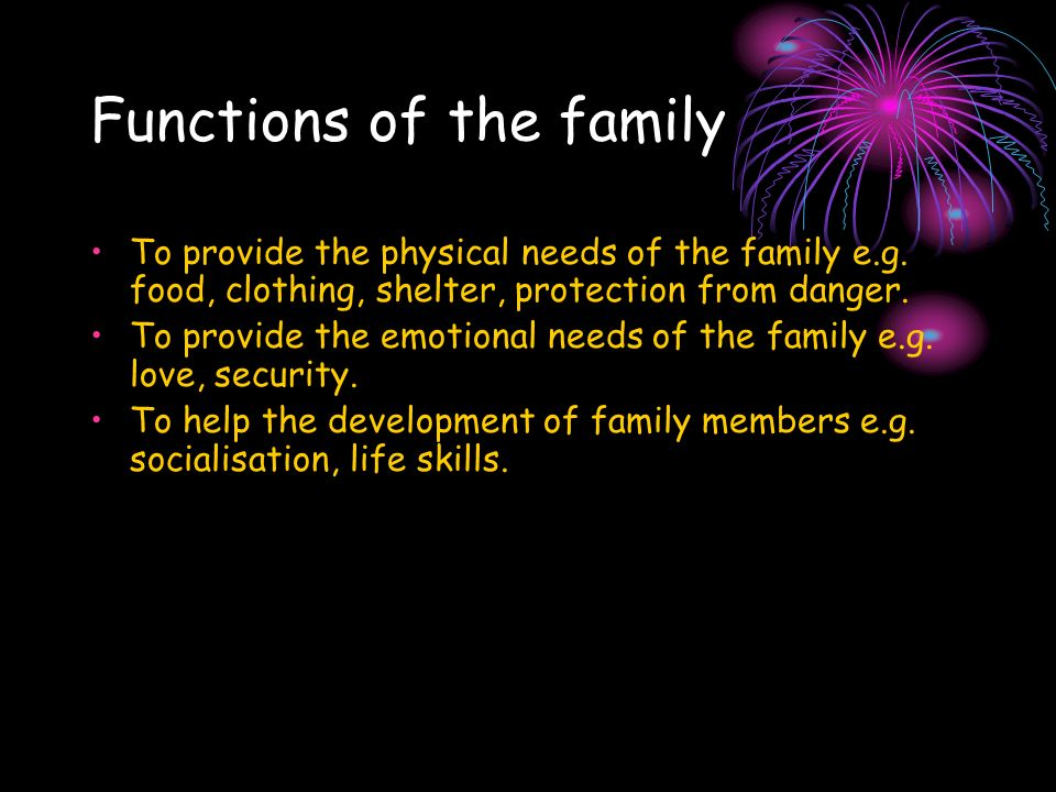 Functions of the family To provide the physical needs of the family e.g.