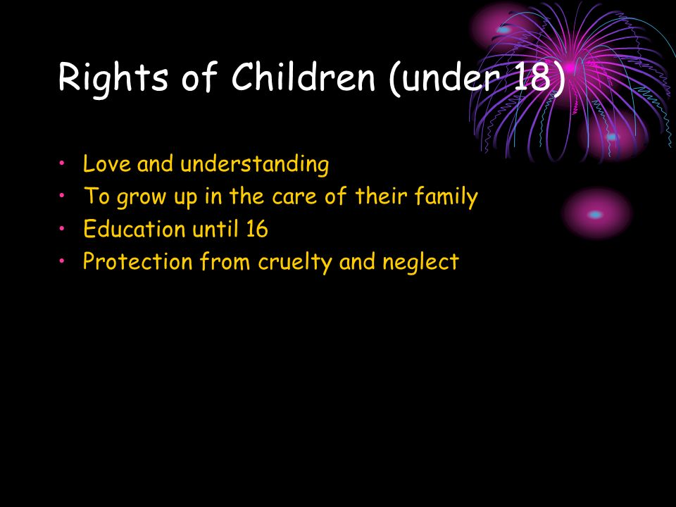 Rights of Children (under 18) Love and understanding To grow up in the care of their family Education until 16 Protection from cruelty and neglect