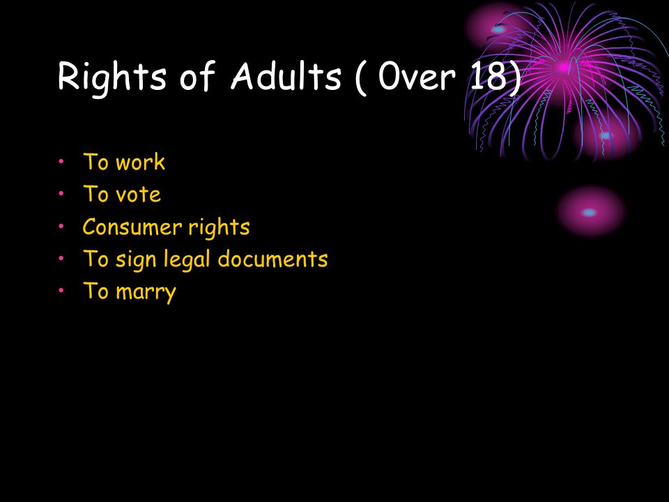 Rights of Adults ( 0ver 18) To work To vote Consumer rights To sign legal documents To marry