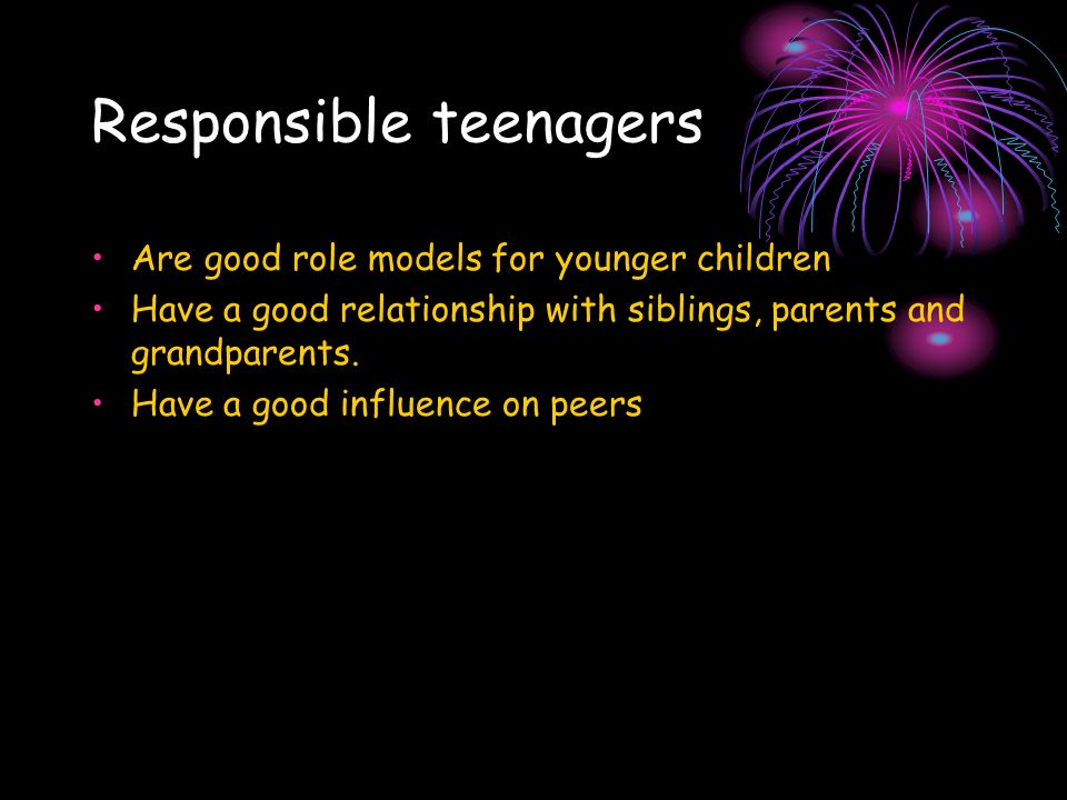 Responsible teenagers Are good role models for younger children Have a good relationship with siblings, parents and grandparents.