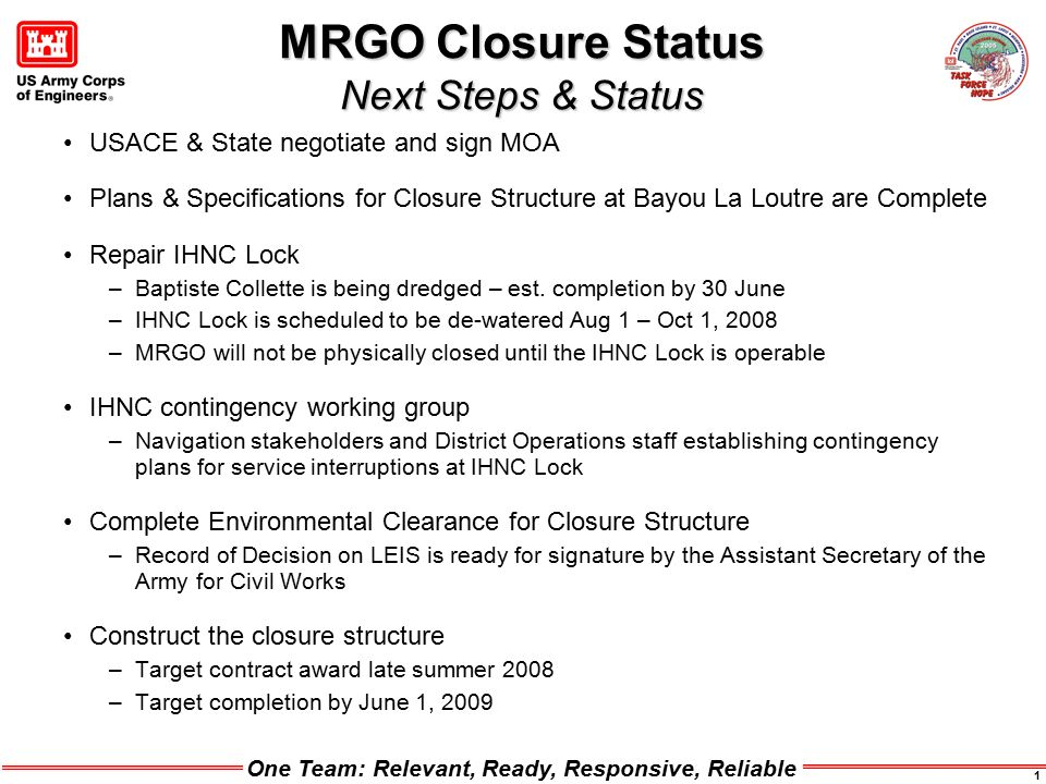 One Team: Relevant, Ready, Responsive, Reliable 1 MRGO Closure Status Next Steps & Status USACE & State negotiate and sign MOA Plans & Specifications for Closure Structure at Bayou La Loutre are Complete Repair IHNC Lock –Baptiste Collette is being dredged – est.