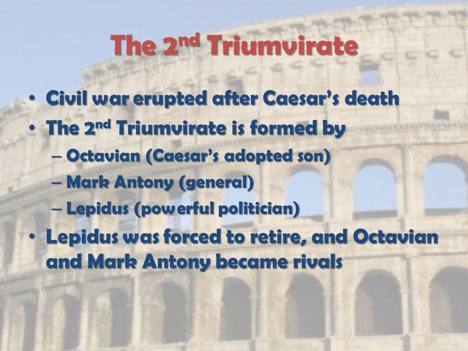 The 2 nd Triumvirate Civil war erupted after Caesar's death Civil war erupted after Caesar's death The 2 nd Triumvirate is formed by The 2 nd Triumvirate is formed by – Octavian (Caesar's adopted son) – Mark Antony (general) – Lepidus (powerful politician) Lepidus was forced to retire, and Octavian and Mark Antony became rivals Lepidus was forced to retire, and Octavian and Mark Antony became rivals