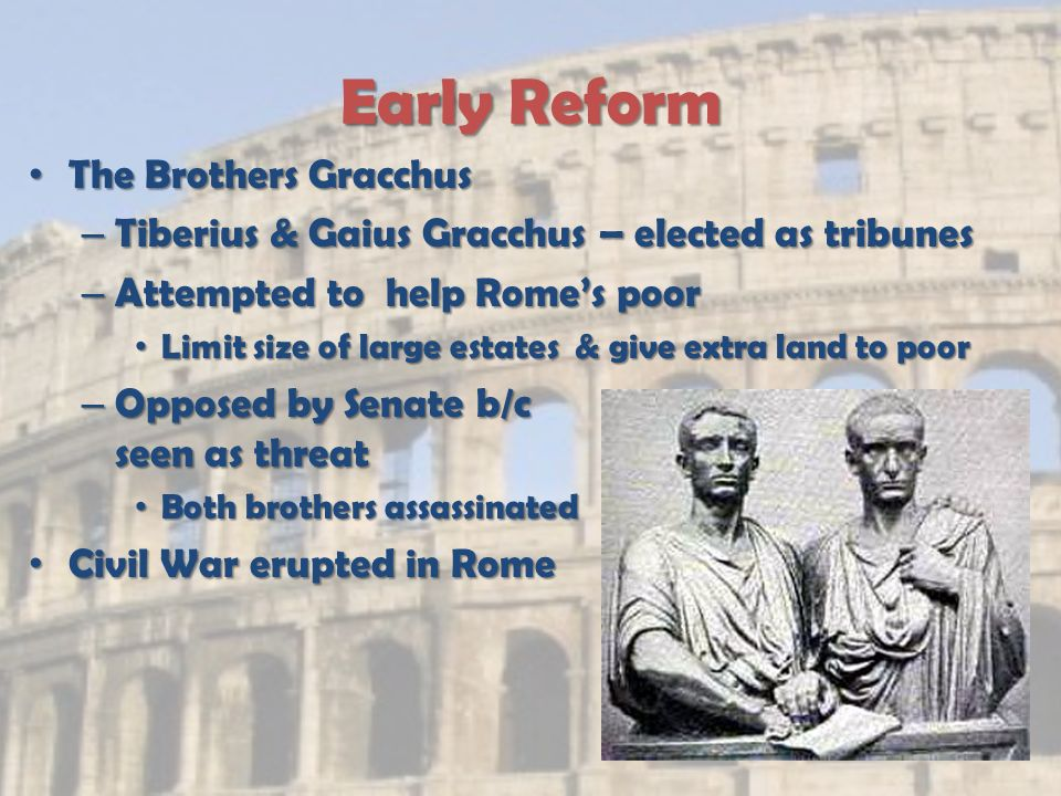 Early Reform The Brothers Gracchus The Brothers Gracchus – Tiberius & Gaius Gracchus – elected as tribunes – Attempted to help Rome's poor Limit size of large estates & give extra land to poor Limit size of large estates & give extra land to poor – Opposed by Senate b/c seen as threat Both brothers assassinated Both brothers assassinated Civil War erupted in Rome Civil War erupted in Rome