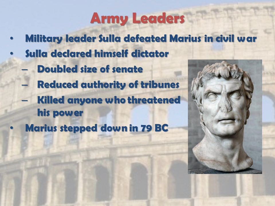 Army Leaders Military leader Sulla defeated Marius in civil war Military leader Sulla defeated Marius in civil war Sulla declared himself dictator Sulla declared himself dictator – Doubled size of senate – Reduced authority of tribunes – Killed anyone who threatened his power Marius stepped down in 79 BC Marius stepped down in 79 BC