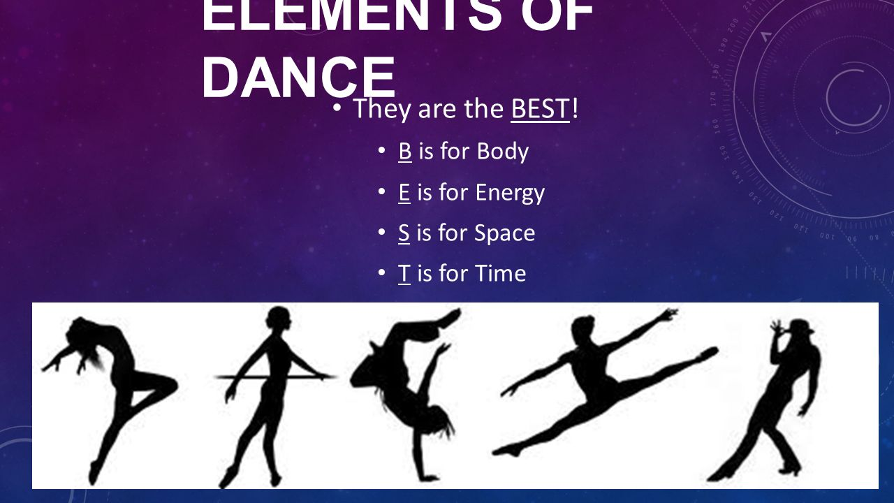DANCE. ELEMENTS OF DANCE They are the BEST! B is for Body E is for ...