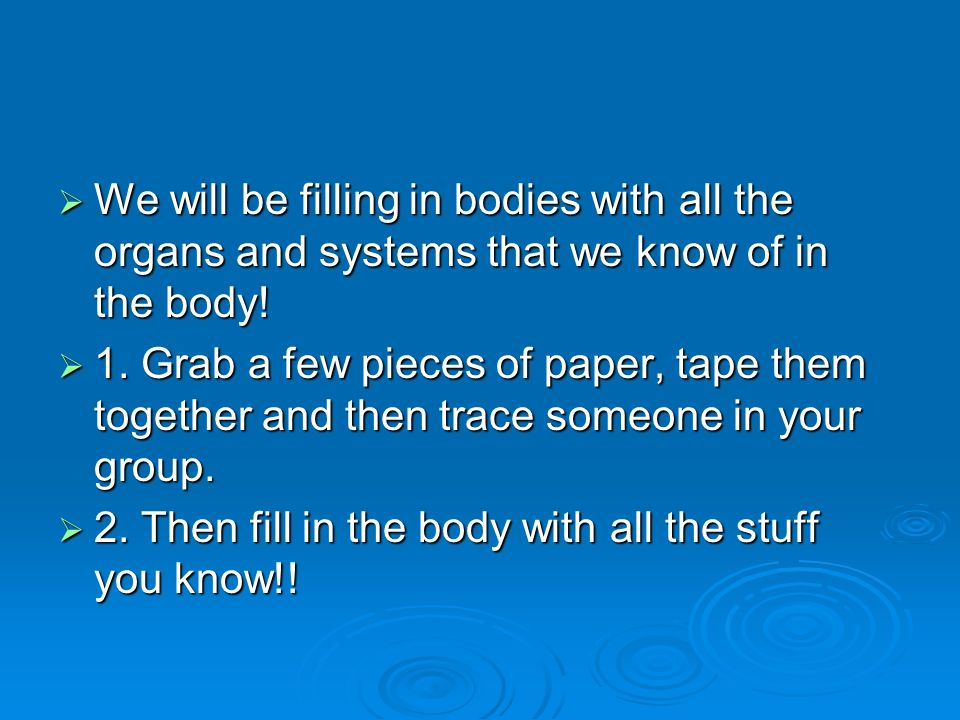  We will be filling in bodies with all the organs and systems that we know of in the body.