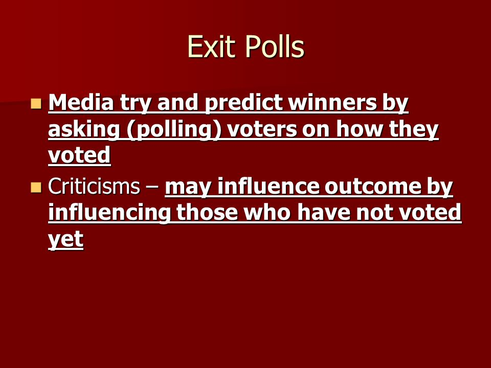 Exit Polls Media try and predict winners by asking (polling) voters on how they voted Media try and predict winners by asking (polling) voters on how they voted Criticisms – may influence outcome by influencing those who have not voted yet Criticisms – may influence outcome by influencing those who have not voted yet