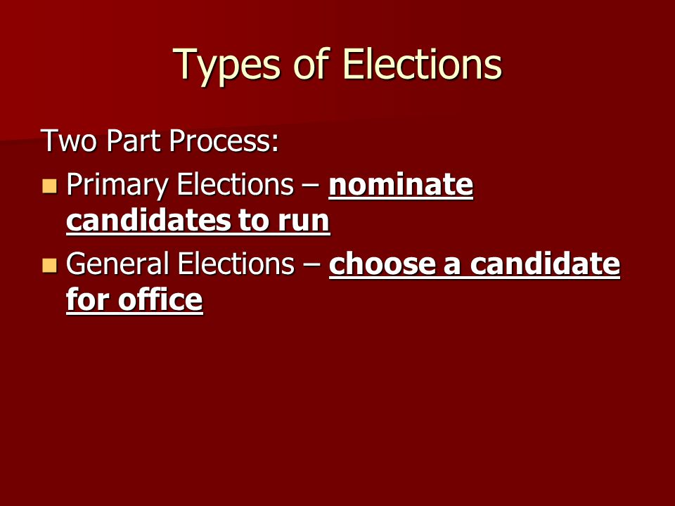 Types of Elections Two Part Process: Primary Elections – nominate candidates to run Primary Elections – nominate candidates to run General Elections – choose a candidate for office General Elections – choose a candidate for office