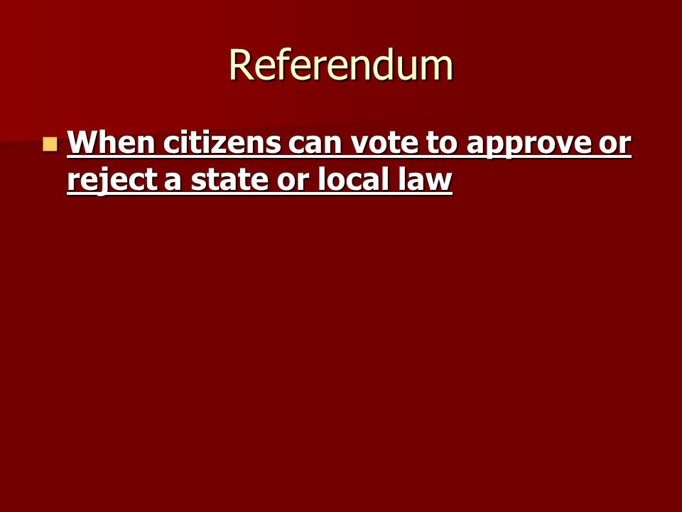 Referendum When citizens can vote to approve or reject a state or local law When citizens can vote to approve or reject a state or local law