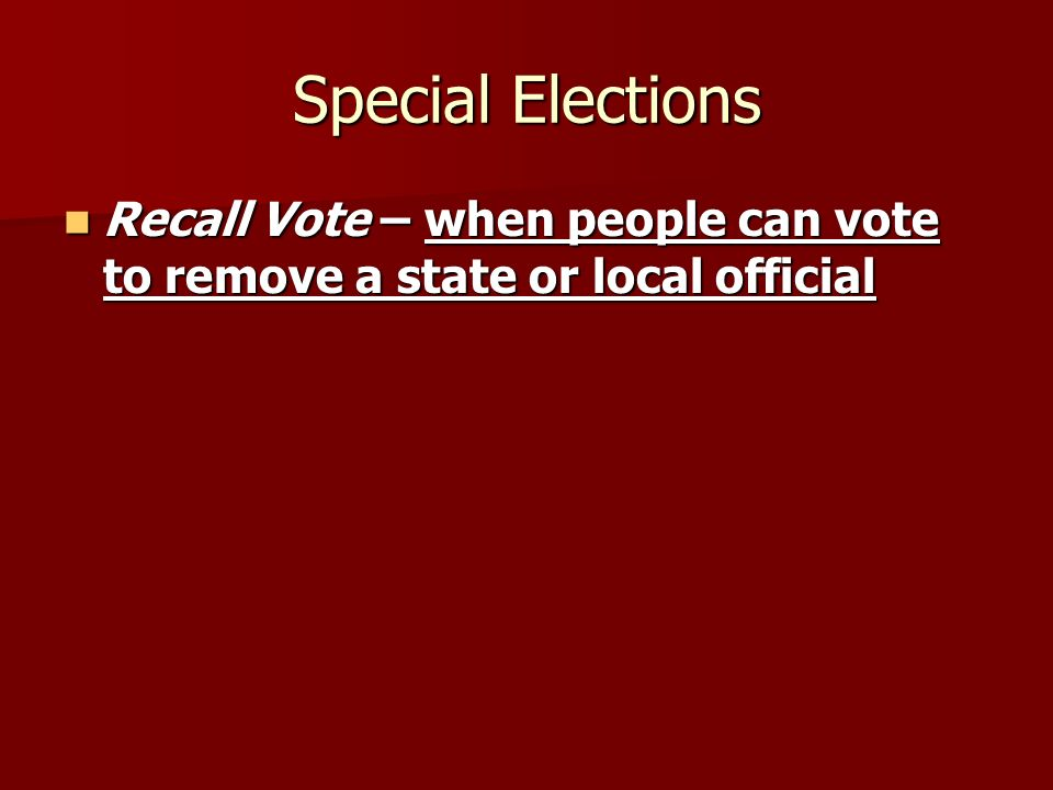 Special Elections Recall Vote – when people can vote to remove a state or local official Recall Vote – when people can vote to remove a state or local official