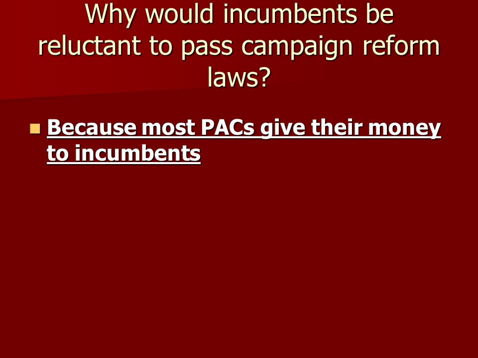 Why would incumbents be reluctant to pass campaign reform laws.