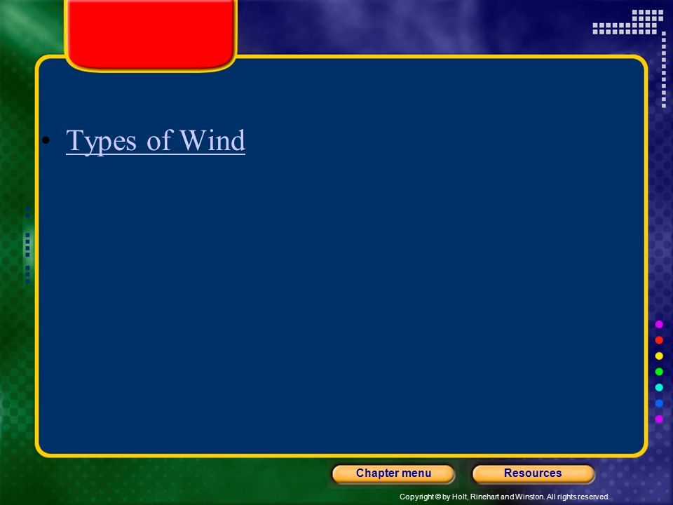 Copyright © by Holt, Rinehart and Winston. All rights reserved. ResourcesChapter menu Types of Wind