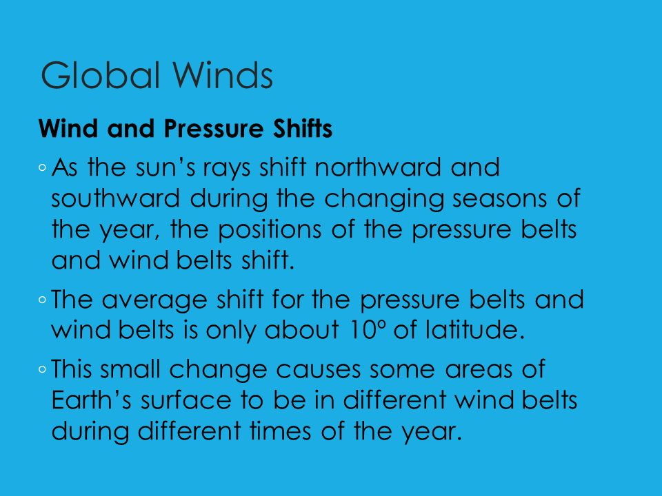 Global Winds Wind and Pressure Shifts ◦ As the sun's rays shift northward and southward during the changing seasons of the year, the positions of the pressure belts and wind belts shift.