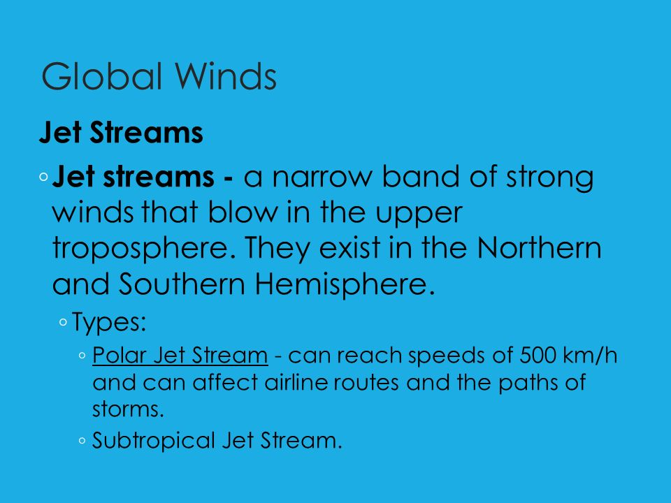 Global Winds Jet Streams ◦ Jet streams - a narrow band of strong winds that blow in the upper troposphere.