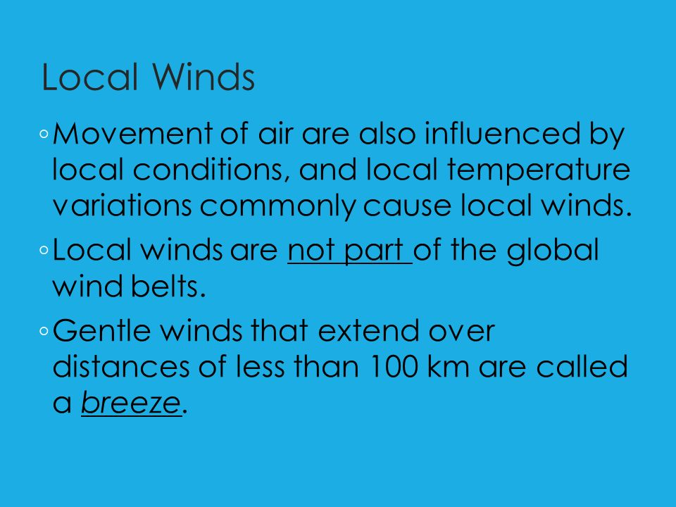 Local Winds ◦ Movement of air are also influenced by local conditions, and local temperature variations commonly cause local winds.